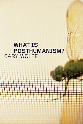What Is Posthumanism? By Wolfe, Cary